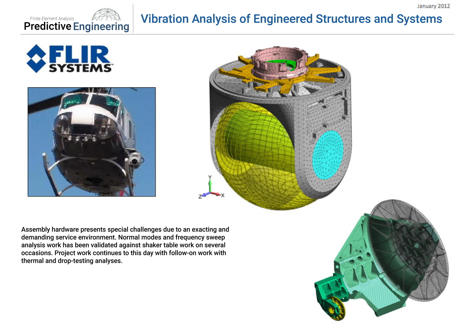 Aviation hardware presents special challenges for vibration analysis due to an exacting and demanding service environment.  Normal modes and frequency sweep analysis work has been validated against shaker table work on several occasions.